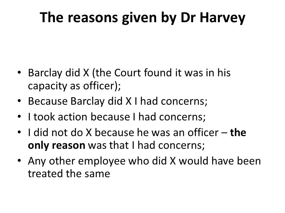 The reasons given by Dr Harvey Barclay did X (the Court found it was in his capacity as officer); Because Barclay did X I had concerns; I took action because I had concerns; I did not do X because he was an officer – the only reason was that I had concerns; Any other employee who did X would have been treated the same