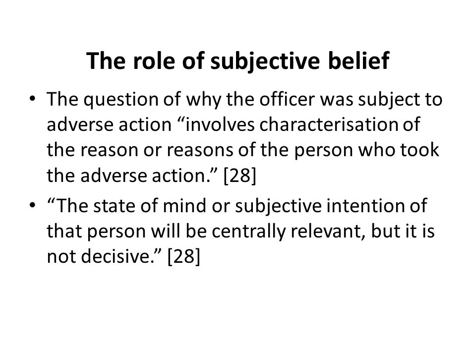 The role of subjective belief The question of why the officer was subject to adverse action involves characterisation of the reason or reasons of the person who took the adverse action. [28] The state of mind or subjective intention of that person will be centrally relevant, but it is not decisive. [28]