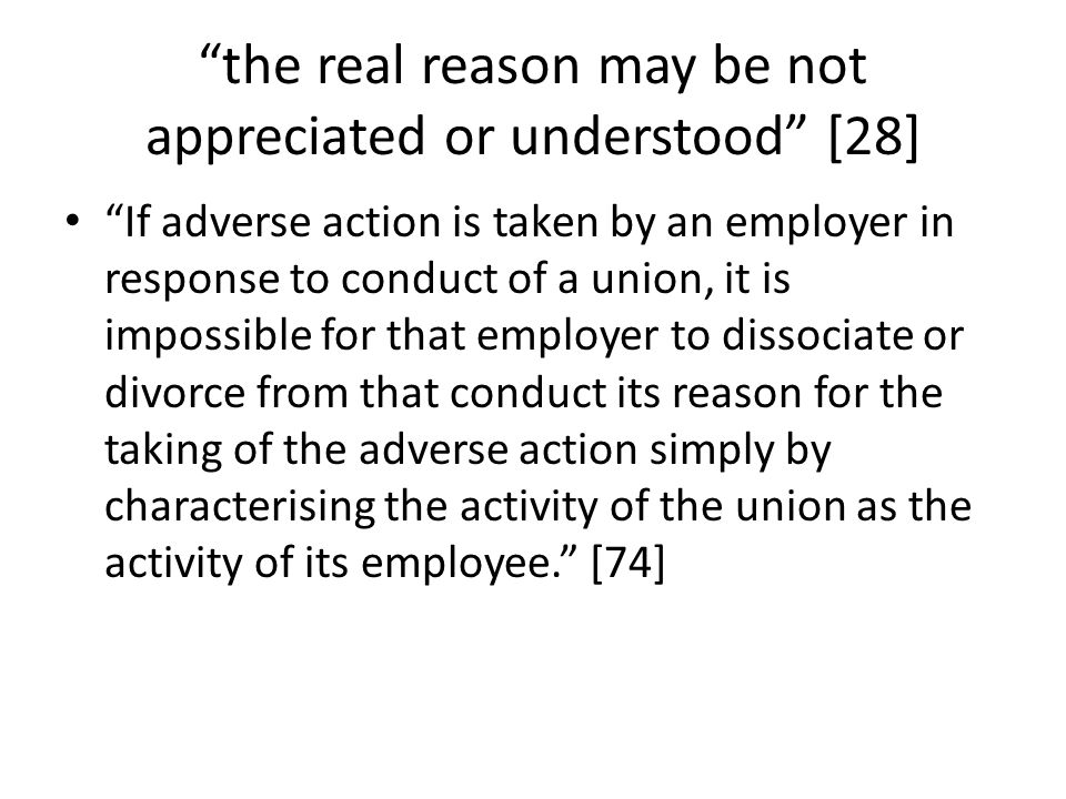 the real reason may be not appreciated or understood [28] If adverse action is taken by an employer in response to conduct of a union, it is impossible for that employer to dissociate or divorce from that conduct its reason for the taking of the adverse action simply by characterising the activity of the union as the activity of its employee. [74]