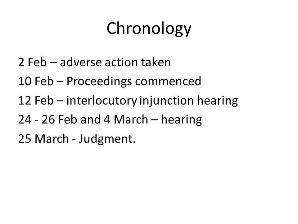 Chronology 2 Feb – adverse action taken 10 Feb – Proceedings commenced 12 Feb – interlocutory injunction hearing 24 - 26 Feb and 4 March – hearing 25 March - Judgment.