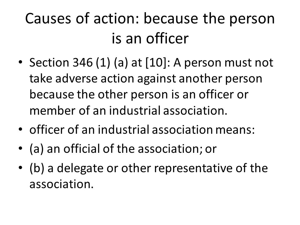 Causes of action: because the person is an officer Section 346 (1) (a) at [10]: A person must not take adverse action against another person because the other person is an officer or member of an industrial association.