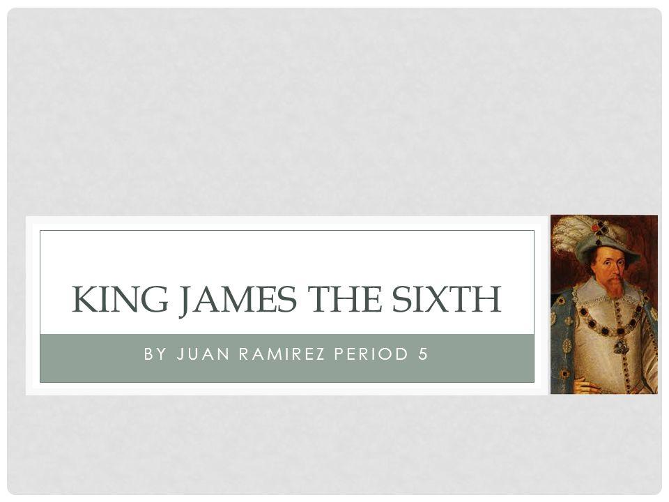 BY JUAN RAMIREZ PERIOD 5 KING JAMES THE SIXTH