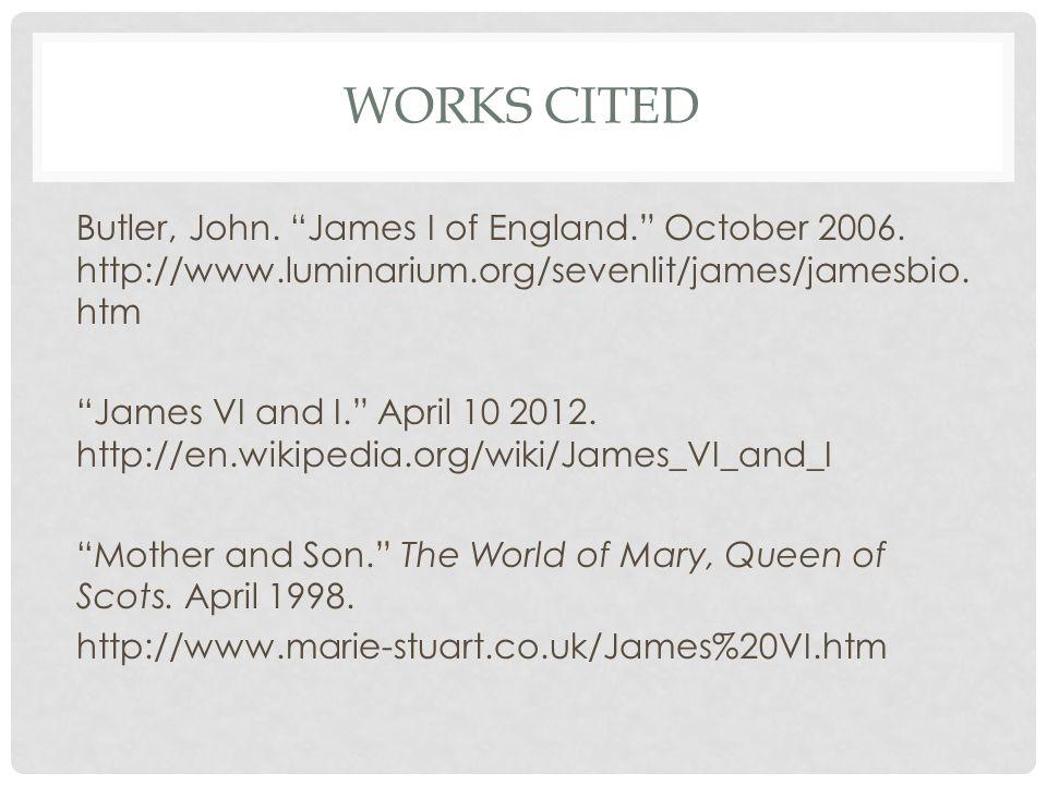 WORKS CITED Butler, John. James I of England. October 2006.