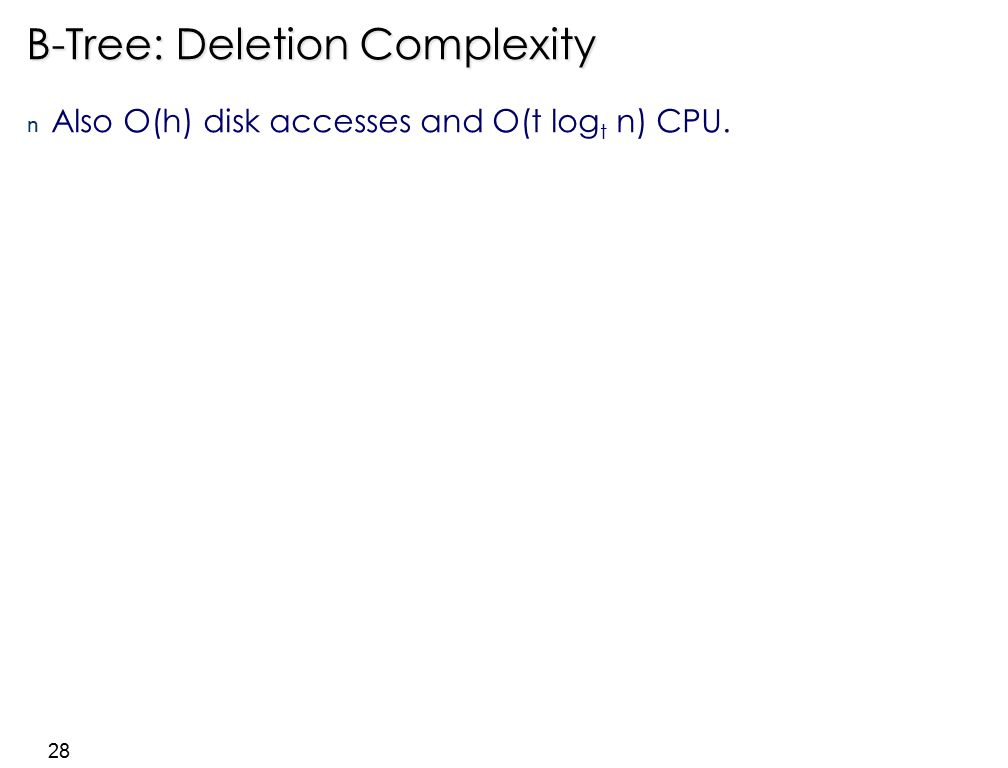 28 B-Tree: Deletion Complexity n Also O(h) disk accesses and O(t log t n) CPU.
