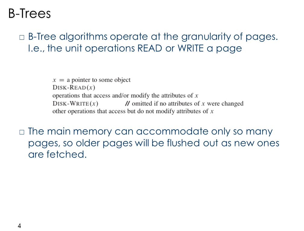 4B-Trees  B-Tree algorithms operate at the granularity of pages. I.e., the unit operations READ or WRITE a page  The main memory can accommodate onl