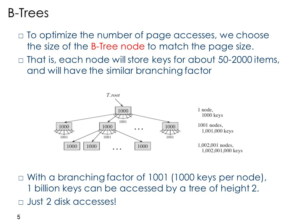 5B-Trees  To optimize the number of page accesses, we choose the size of the B-Tree node to match the page size.  That is, each node will store keys