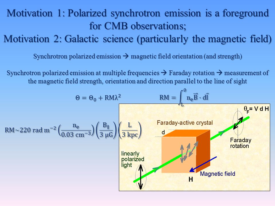 Motivation 1: Polarized synchrotron emission is a foreground for CMB observations; Motivation 2: Galactic science (particularly the magnetic field) Synchrotron polarized emission  magnetic field orientation (and strength) Synchrotron polarized emission at multiple frequencies  Faraday rotation  measurement of the magnetic field strength, orientation and direction parallel to the line of sight