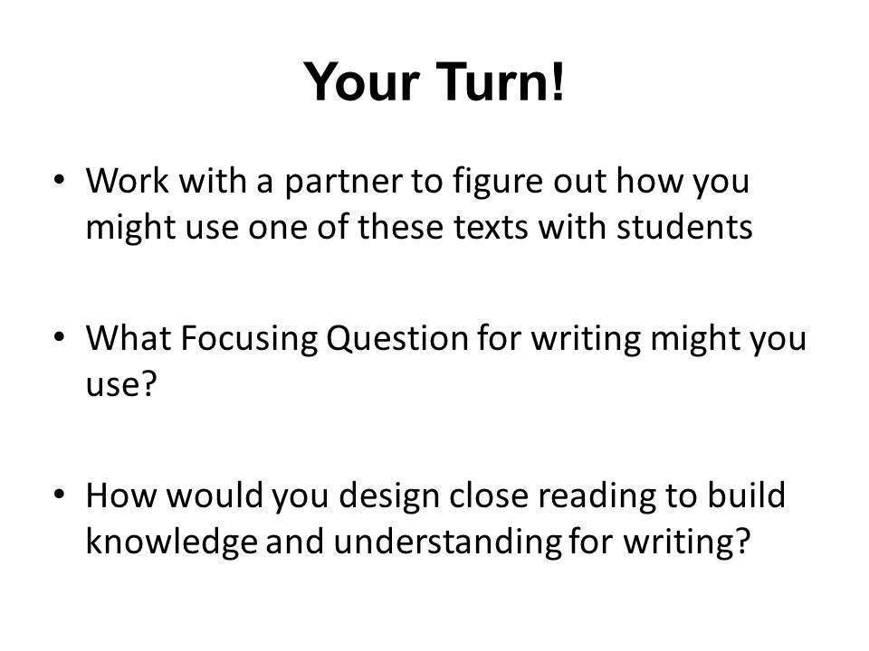 Your Turn! Work with a partner to figure out how you might use one of these texts with students What Focusing Question for writing might you use? How
