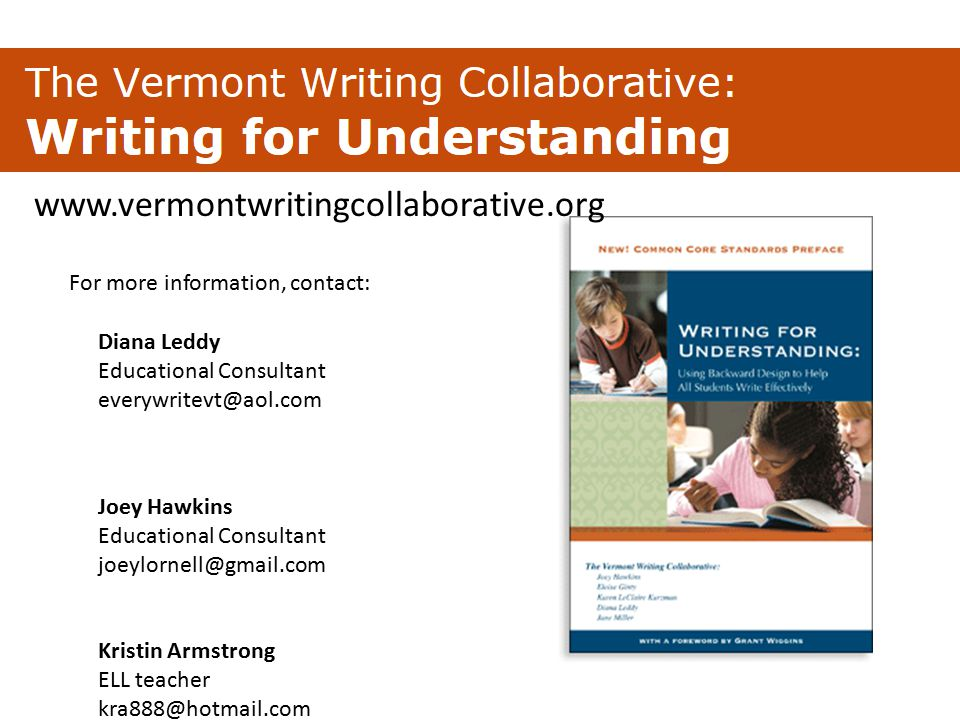 Presenters' Names Diana Leddy Educational Consultant everywritevt@aol.com Joey Hawkins Educational Consultant joeylornell@gmail.com Kristin Armstrong ELL teacher kra888@hotmail.com www.vermontwritingcollaborative.org For more information, contact: