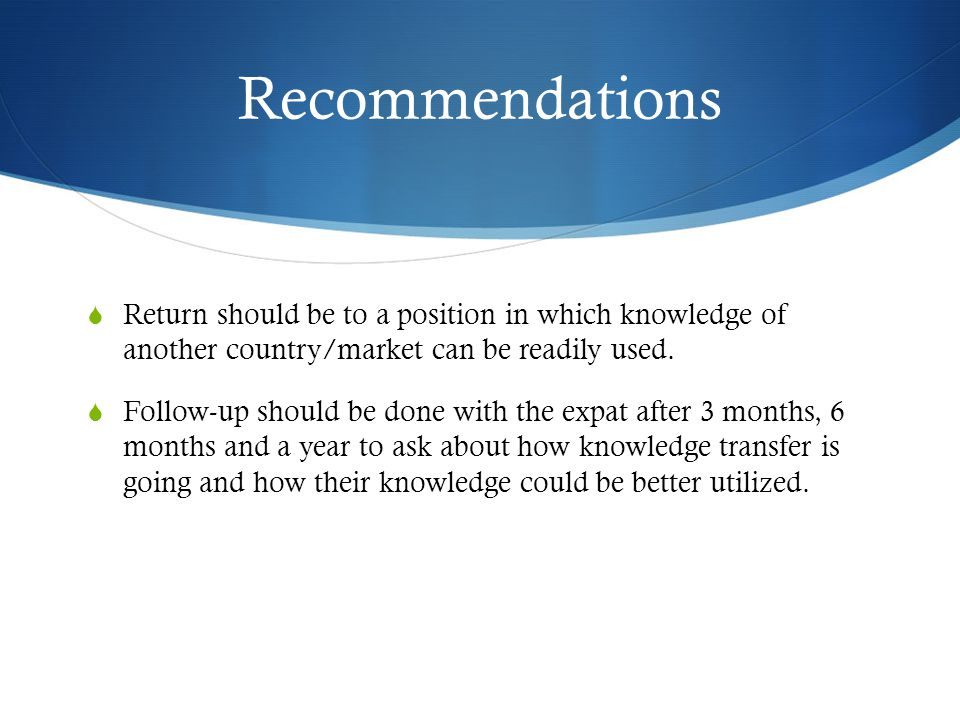 Recommendations  Return should be to a position in which knowledge of another country/market can be readily used.