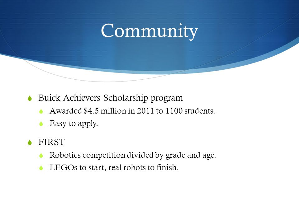 Community  Buick Achievers Scholarship program  Awarded $4.5 million in 2011 to 1100 students.