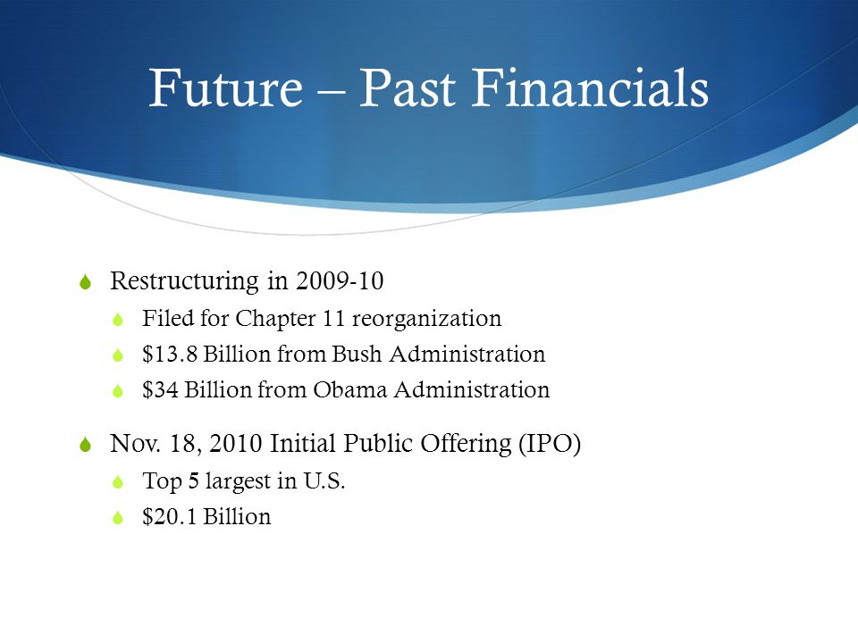 Future – Past Financials  Restructuring in 2009-10  Filed for Chapter 11 reorganization  $13.8 Billion from Bush Administration  $34 Billion from Obama Administration  Nov.