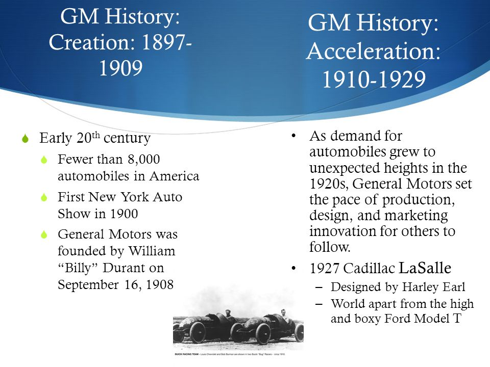 GM History: Creation: 1897- 1909  Early 20 th century  Fewer than 8,000 automobiles in America  First New York Auto Show in 1900  General Motors was founded by William Billy Durant on September 16, 1908 GM History: Acceleration: 1910-1929 As demand for automobiles grew to unexpected heights in the 1920s, General Motors set the pace of production, design, and marketing innovation for others to follow.