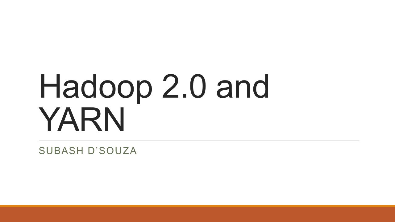 Hadoop 2.0 and YARN SUBASH D'SOUZA