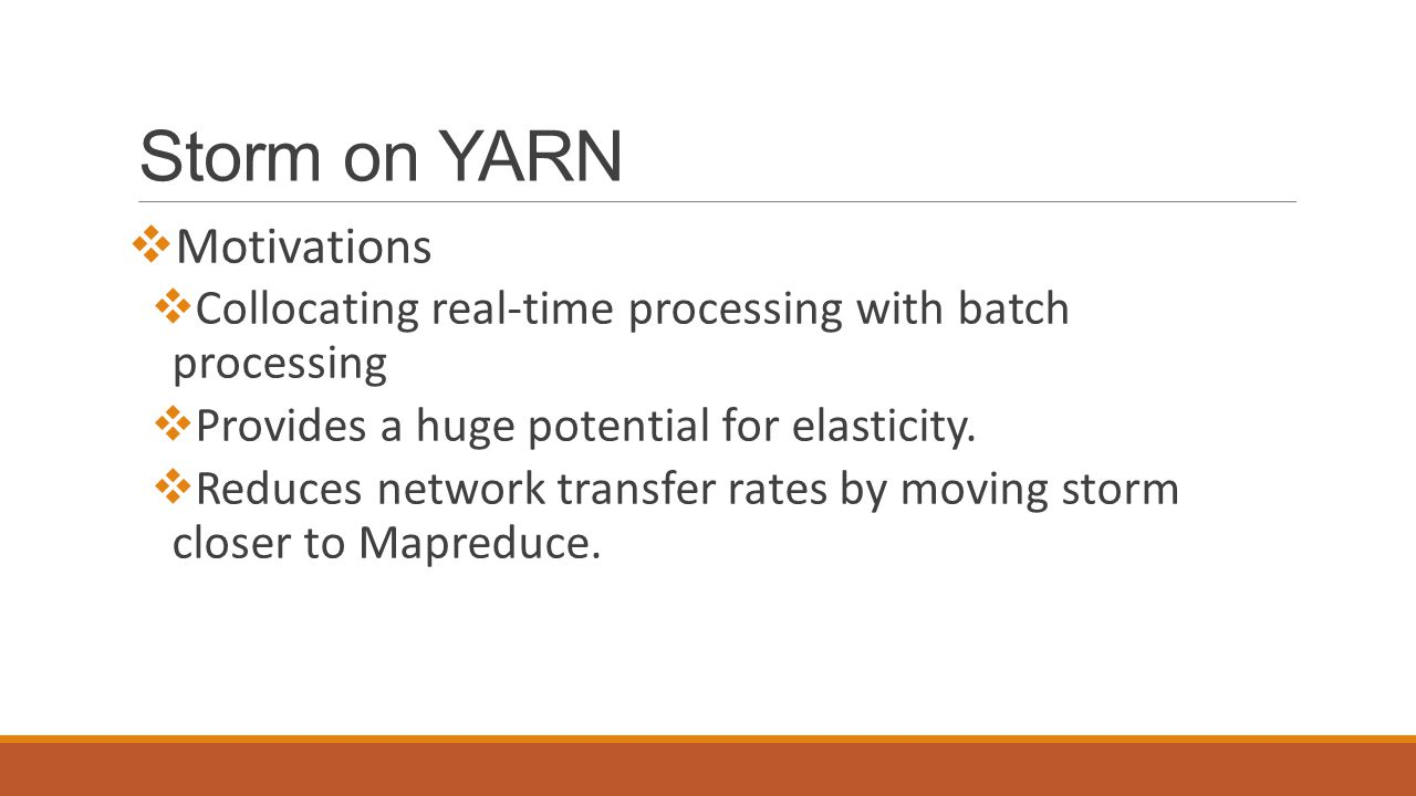 Storm on YARN  Motivations  Collocating real-time processing with batch processing  Provides a huge potential for elasticity.