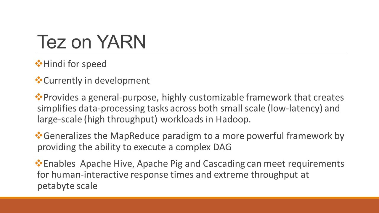 Tez on YARN  Hindi for speed  Currently in development  Provides a general-purpose, highly customizable framework that creates simplifies data-processing tasks across both small scale (low-latency) and large-scale (high throughput) workloads in Hadoop.