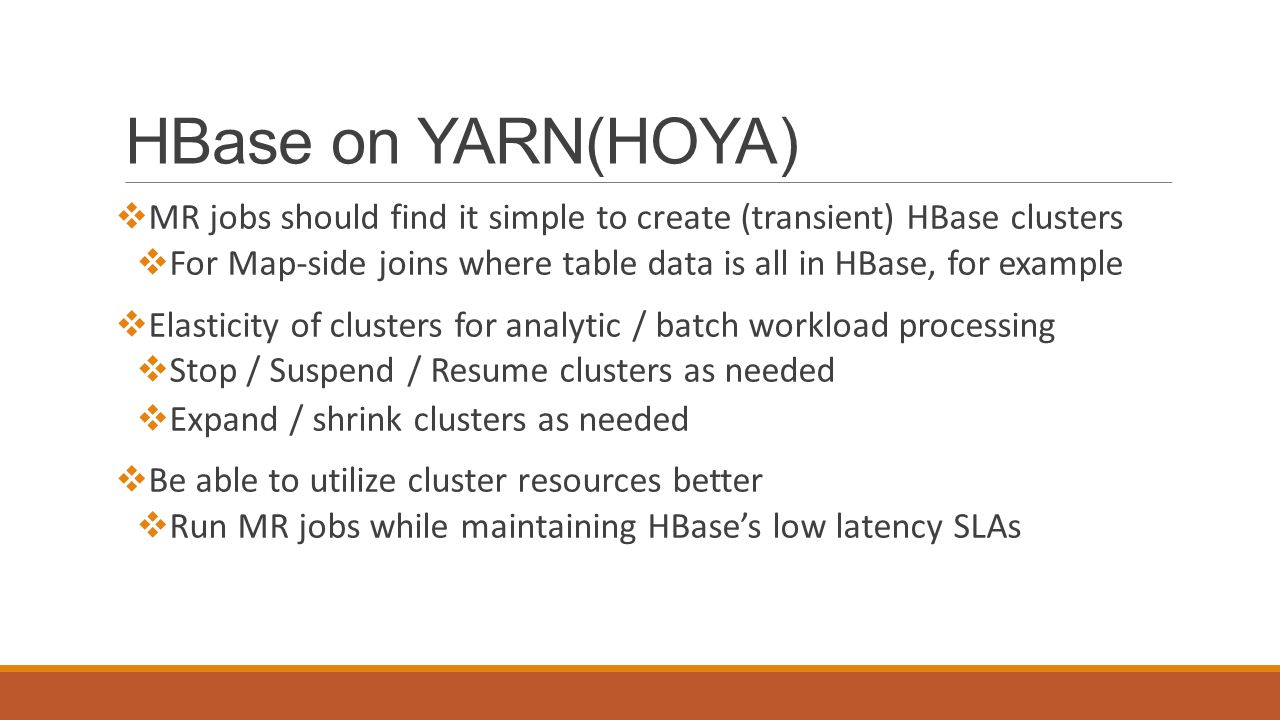 HBase on YARN(HOYA)  MR jobs should find it simple to create (transient) HBase clusters  For Map-side joins where table data is all in HBase, for example  Elasticity of clusters for analytic / batch workload processing  Stop / Suspend / Resume clusters as needed  Expand / shrink clusters as needed  Be able to utilize cluster resources better  Run MR jobs while maintaining HBase's low latency SLAs