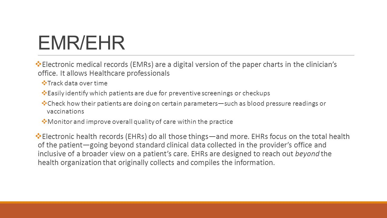 EMR/EHR  Electronic medical records (EMRs) are a digital version of the paper charts in the clinician's office.