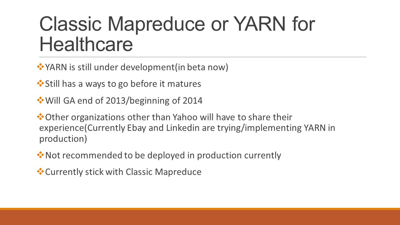Classic Mapreduce or YARN for Healthcare  YARN is still under development(in beta now)  Still has a ways to go before it matures  Will GA end of 2013/beginning of 2014  Other organizations other than Yahoo will have to share their experience(Currently Ebay and Linkedin are trying/implementing YARN in production)  Not recommended to be deployed in production currently  Currently stick with Classic Mapreduce