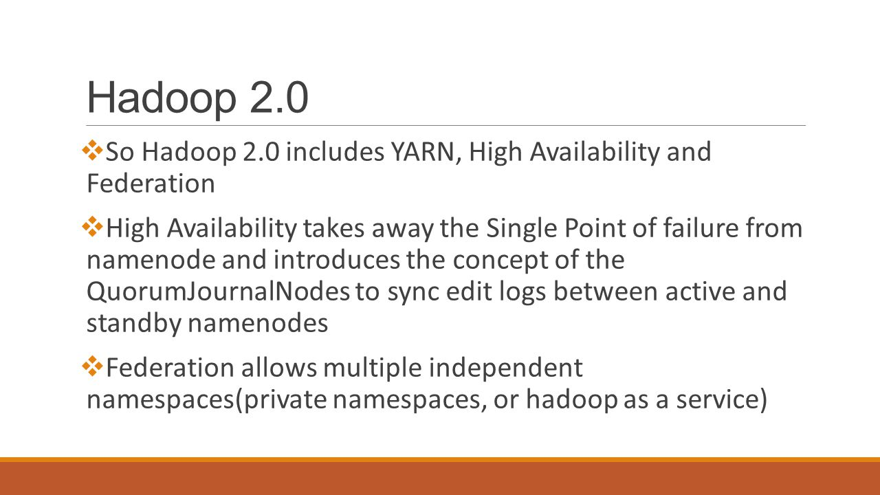 Hadoop 2.0  So Hadoop 2.0 includes YARN, High Availability and Federation  High Availability takes away the Single Point of failure from namenode and introduces the concept of the QuorumJournalNodes to sync edit logs between active and standby namenodes  Federation allows multiple independent namespaces(private namespaces, or hadoop as a service)