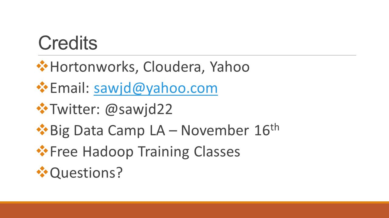 Credits  Hortonworks, Cloudera, Yahoo  Email: sawjd@yahoo.comsawjd@yahoo.com  Twitter: @sawjd22  Big Data Camp LA – November 16 th  Free Hadoop Training Classes  Questions?
