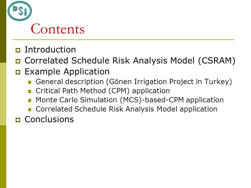 Contents  Introduction  Correlated Schedule Risk Analysis Model (CSRAM)  Example Application General description (Gönen Irrigation Project in Turkey) Critical Path Method (CPM) application Monte Carlo Simulation (MCS)-based-CPM application Correlated Schedule Risk Analysis Model application  Conclusions