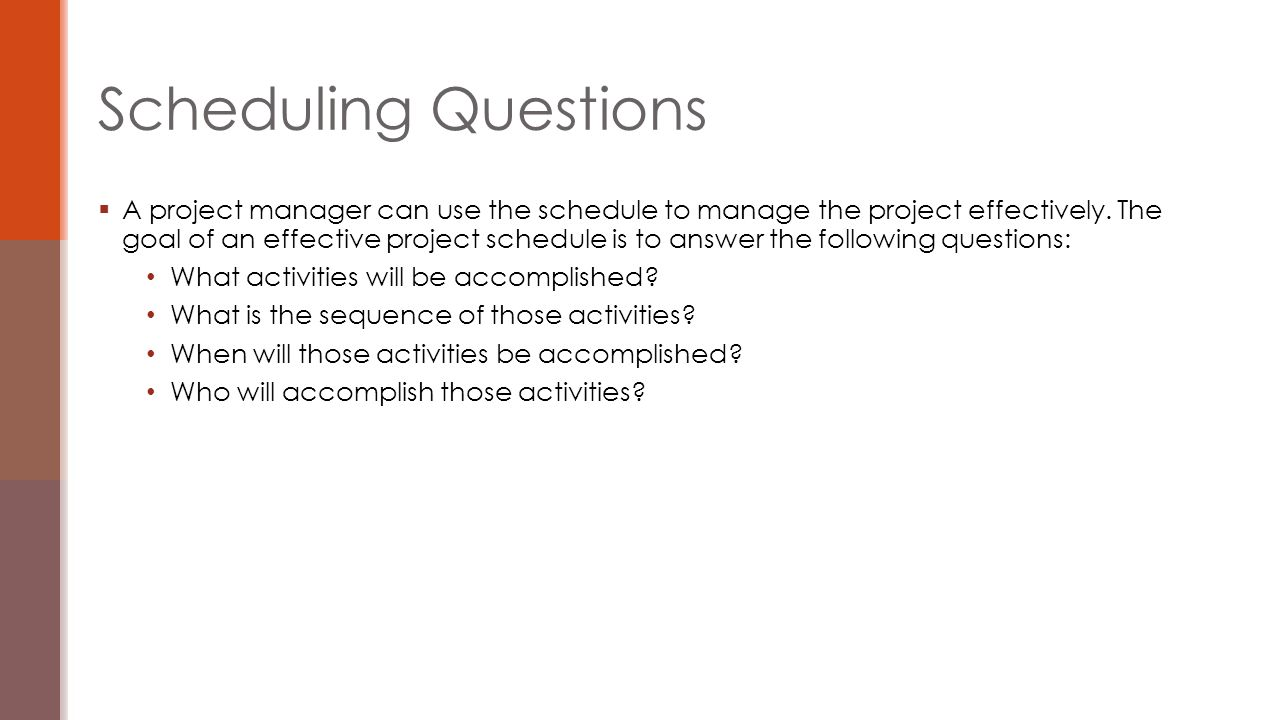  A project manager can use the schedule to manage the project effectively. The goal of an effective project schedule is to answer the following quest