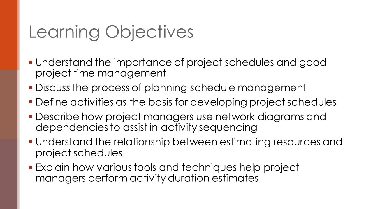  Understand the importance of project schedules and good project time management  Discuss the process of planning schedule management  Define activ