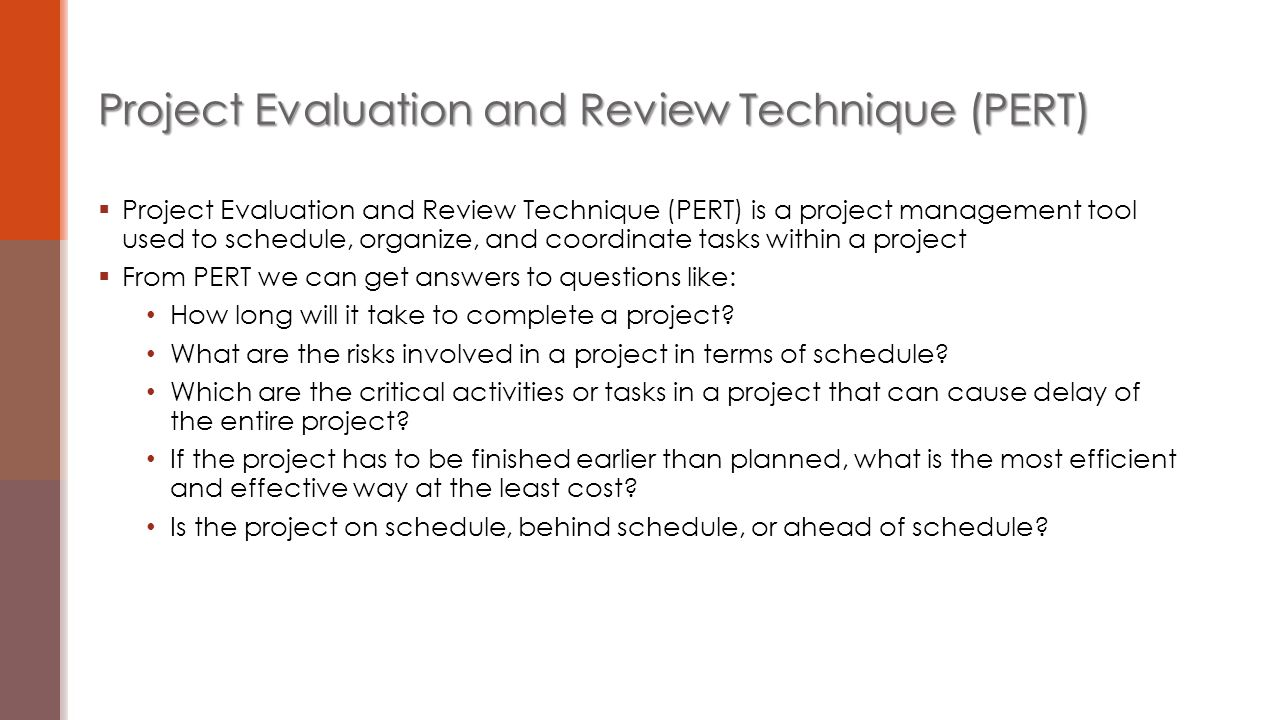  Project Evaluation and Review Technique (PERT) is a project management tool used to schedule, organize, and coordinate tasks within a project  From