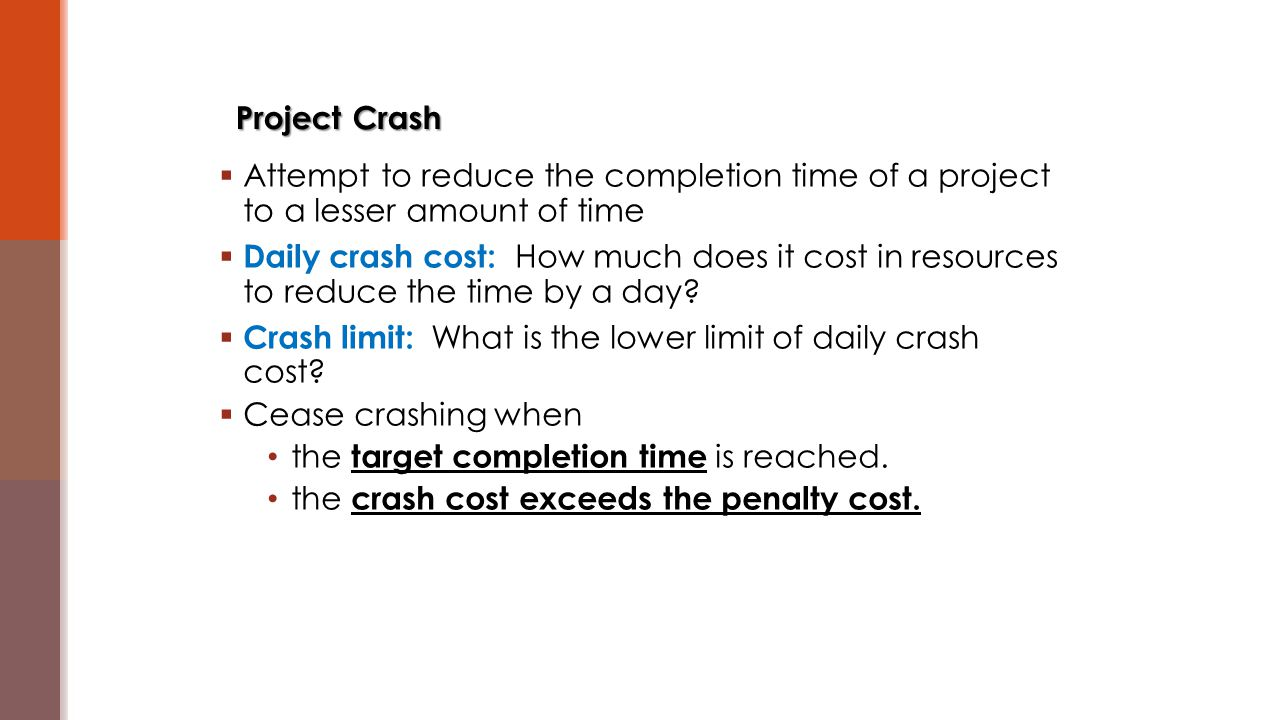  Attempt to reduce the completion time of a project to a lesser amount of time  Daily crash cost: How much does it cost in resources to reduce the t