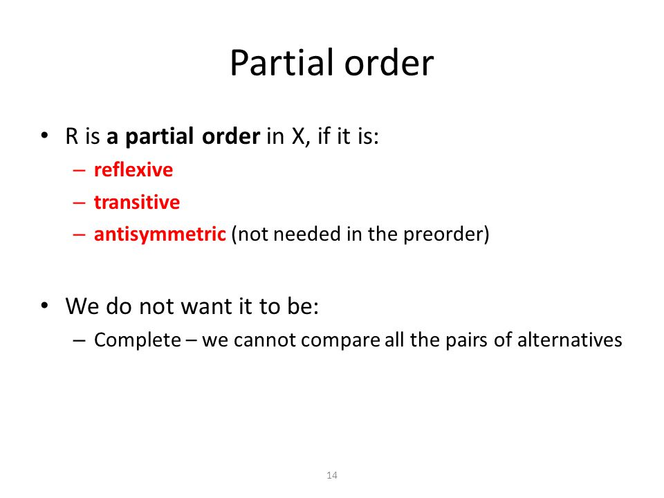 R is a partial order in X, if it is: – reflexive – transitive – antisymmetric (not needed in the preorder) We do not want it to be: – Complete – we cannot compare all the pairs of alternatives Partial order 14
