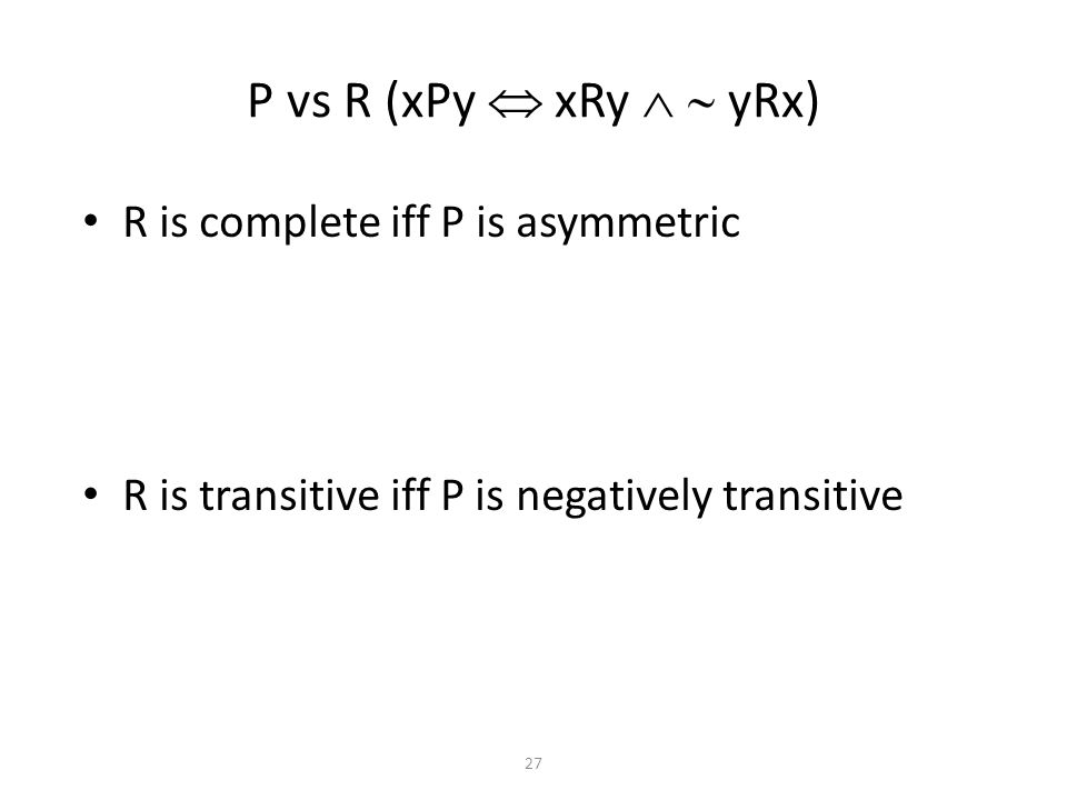 R is complete iff P is asymmetric R is transitive iff P is negatively transitive P vs R (xPy  xRy   yRx) 27