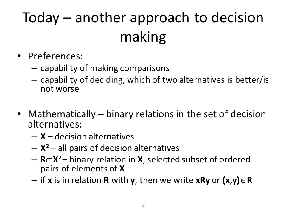 Preferences: – capability of making comparisons – capability of deciding, which of two alternatives is better/is not worse Mathematically – binary relations in the set of decision alternatives: – X – decision alternatives – X 2 – all pairs of decision alternatives – R  X 2 – binary relation in X, selected subset of ordered pairs of elements of X – if x is in relation R with y, then we write xRy or (x,y)  R Today – another approach to decision making 3