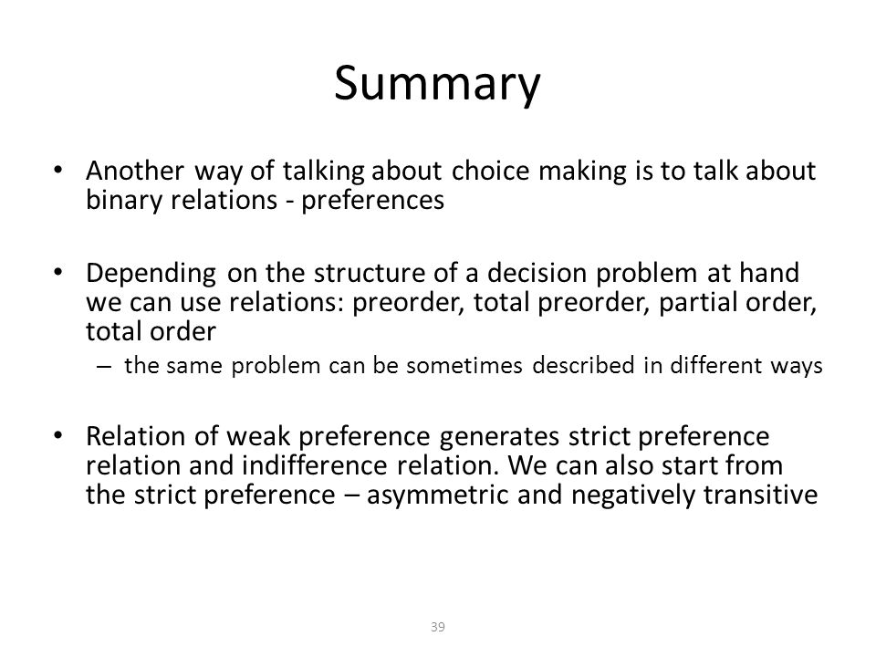 Another way of talking about choice making is to talk about binary relations - preferences Depending on the structure of a decision problem at hand we can use relations: preorder, total preorder, partial order, total order – the same problem can be sometimes described in different ways Relation of weak preference generates strict preference relation and indifference relation.