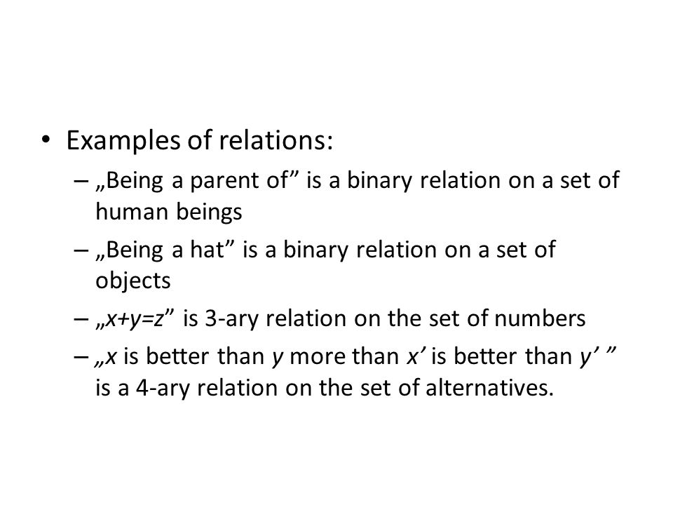 "Examples of relations: – ""Being a parent of is a binary relation on a set of human beings – ""Being a hat is a binary relation on a set of objects – ""x+y=z is 3-ary relation on the set of numbers – ""x is better than y more than x' is better than y' is a 4-ary relation on the set of alternatives."
