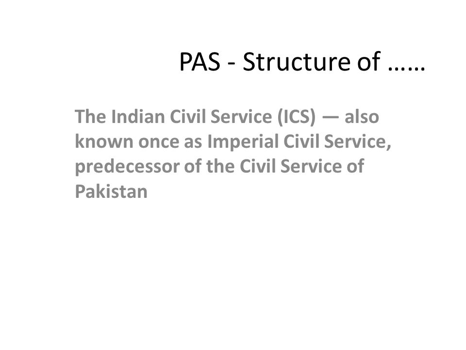 PAS - Structure of …… Civil Service of Pakistan and District Management Group — was established by the British to bolster the British Raj