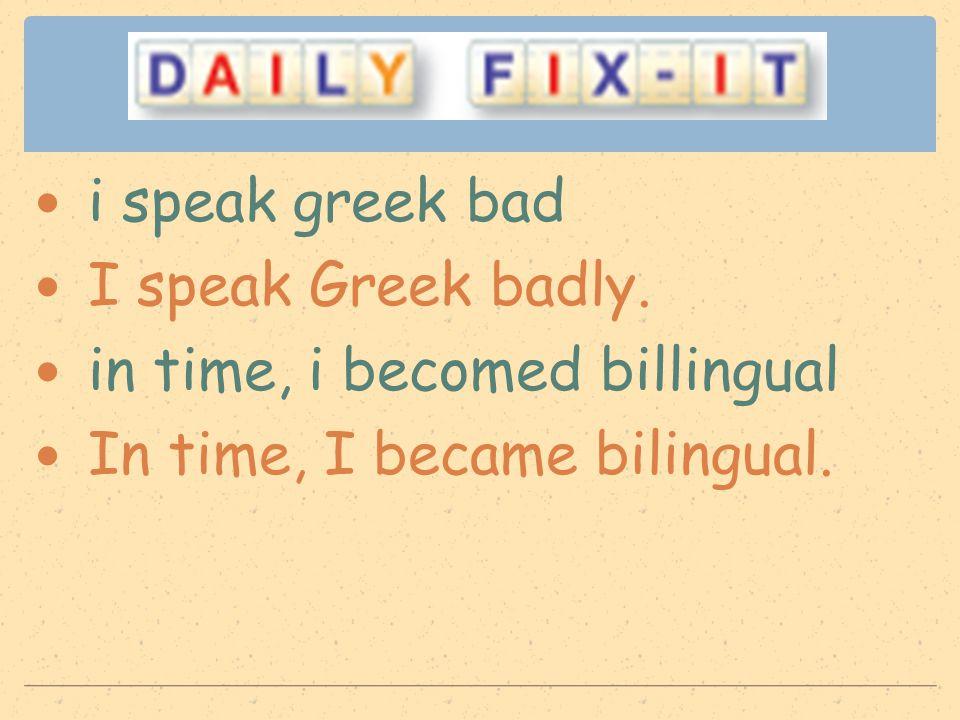 i speak greek bad I speak Greek badly. in time, i becomed billingual In time, I became bilingual.