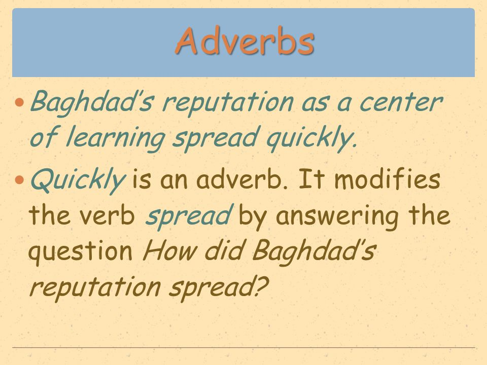 Adverbs Baghdad's reputation as a center of learning spread quickly. Quickly is an adverb. It modifies the verb spread by answering the question How d