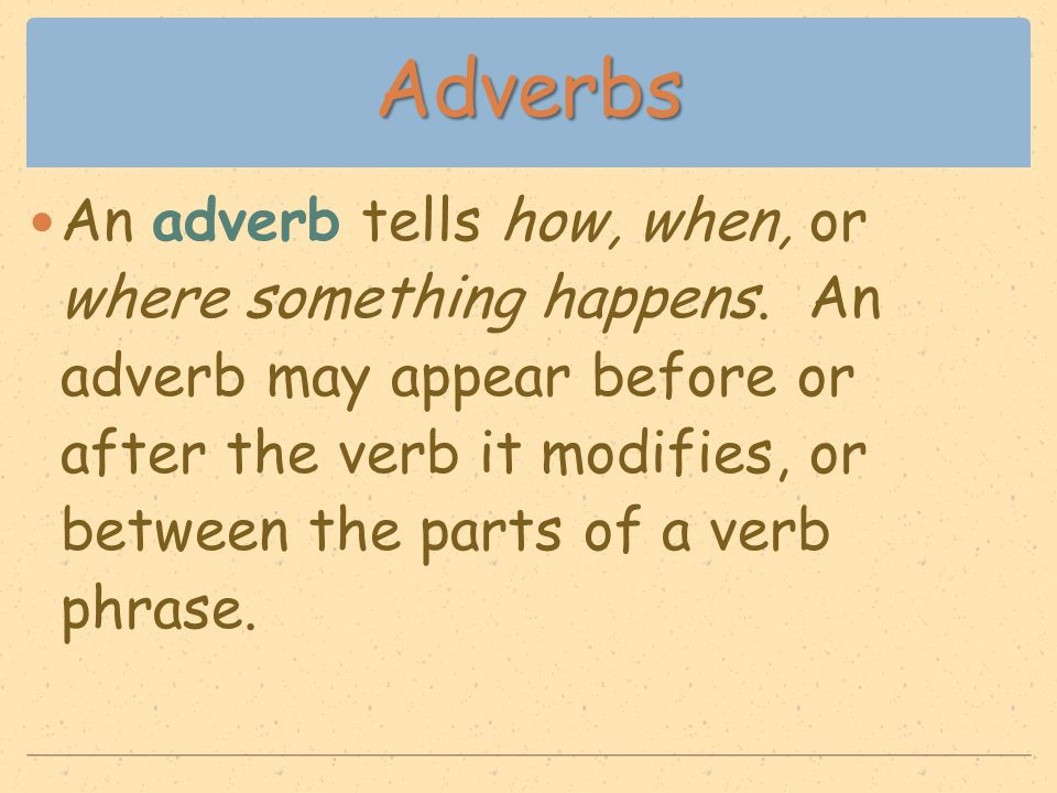 Adverbs An adverb tells how, when, or where something happens. An adverb may appear before or after the verb it modifies, or between the parts of a ve