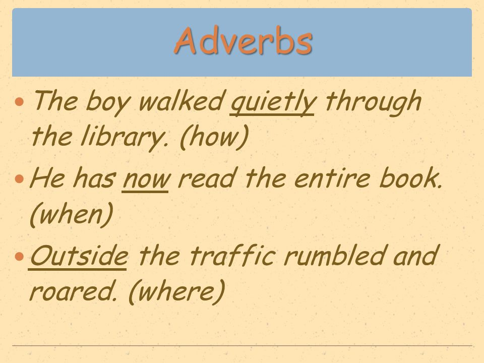 Adverbs The boy walked quietly through the library. (how) He has now read the entire book. (when) Outside the traffic rumbled and roared. (where)
