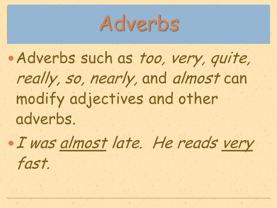 Adverbs Adverbs such as too, very, quite, really, so, nearly, and almost can modify adjectives and other adverbs. I was almost late. He reads very fas