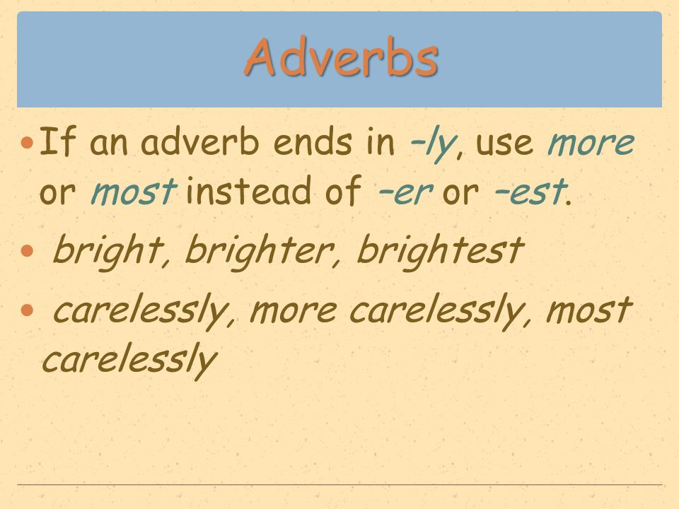 Adverbs If an adverb ends in –ly, use more or most instead of –er or –est. bright, brighter, brightest carelessly, more carelessly, most carelessly