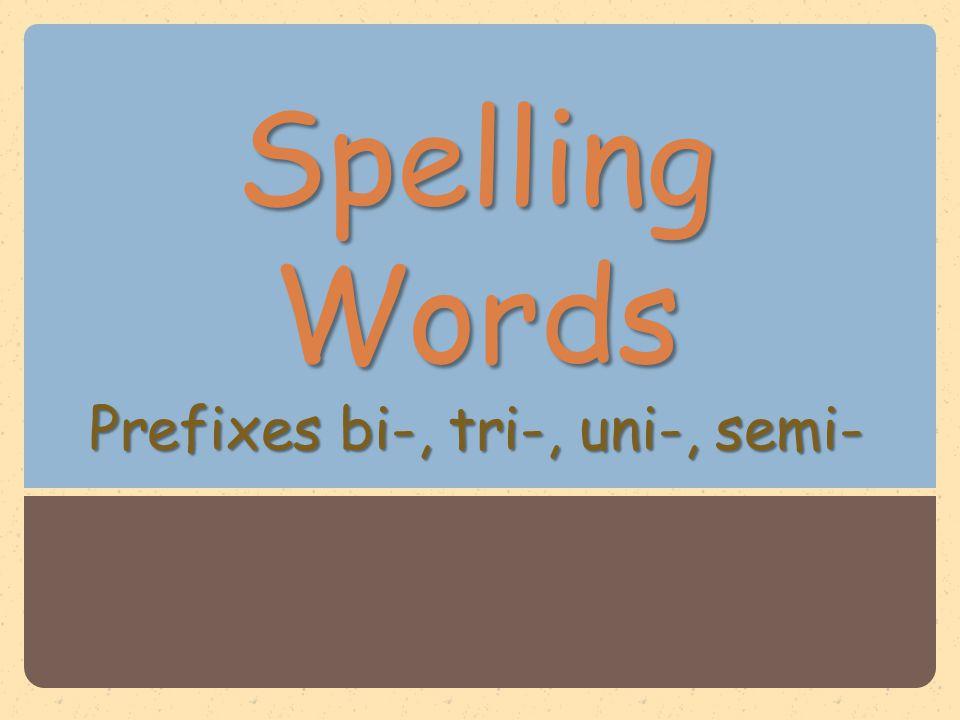 Spelling Words Prefixes bi-, tri-, uni-, semi-