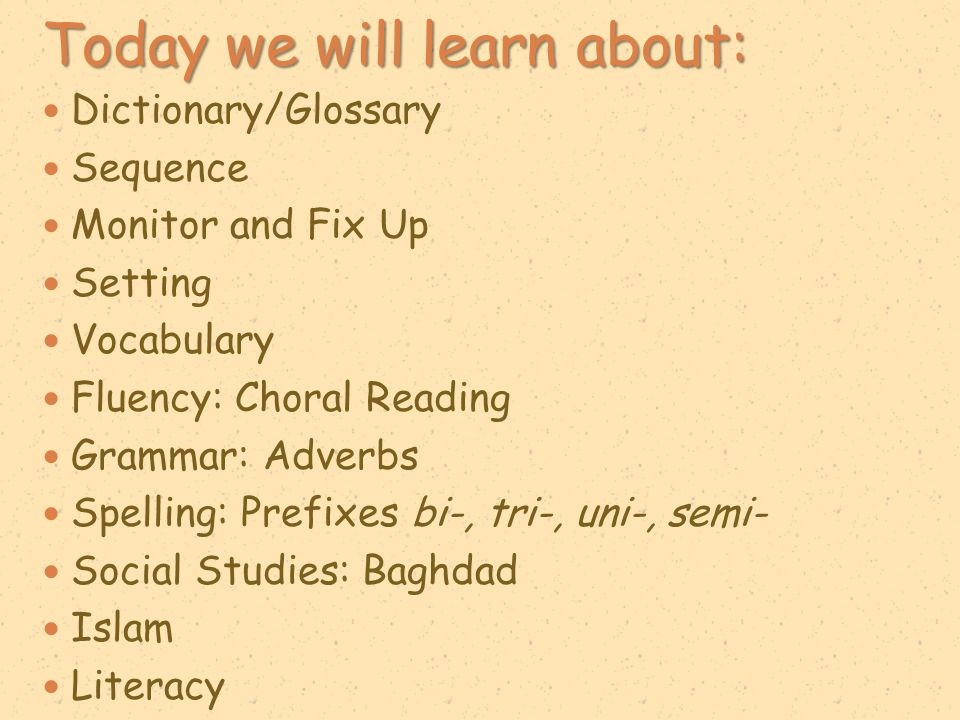 Today we will learn about: Dictionary/Glossary Sequence Monitor and Fix Up Setting Vocabulary Fluency: Choral Reading Grammar: Adverbs Spelling: Prefi