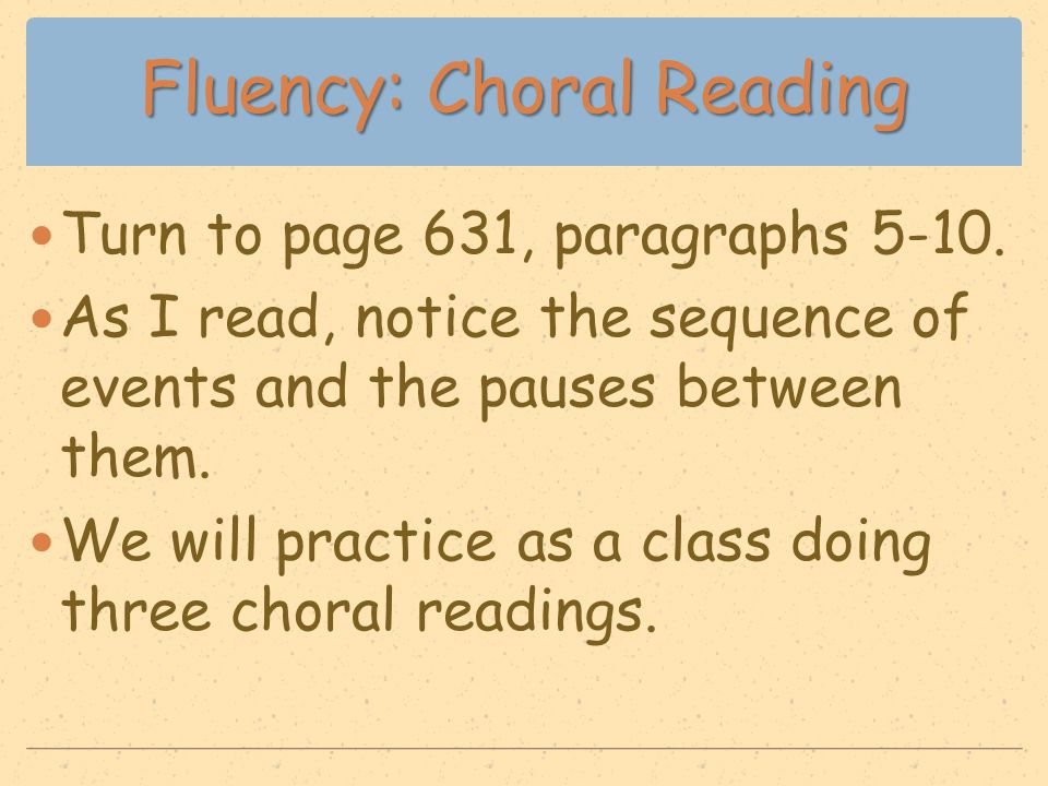 Fluency: Choral Reading Turn to page 631, paragraphs 5-10. As I read, notice the sequence of events and the pauses between them. We will practice as a