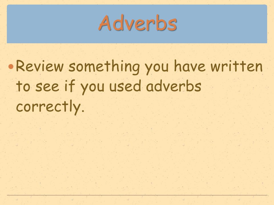 Adverbs Review something you have written to see if you used adverbs correctly.