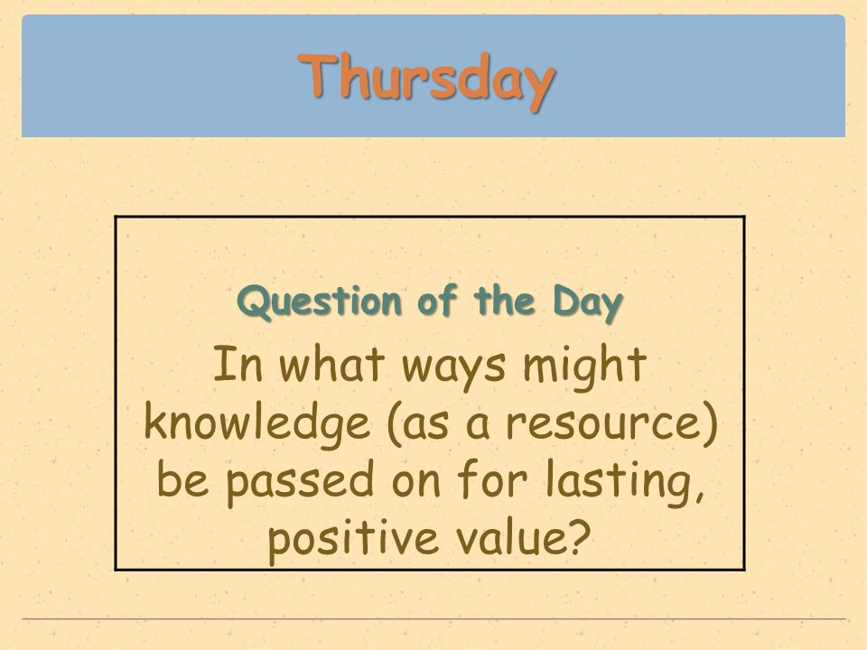 Thursday Question of the Day In what ways might knowledge (as a resource) be passed on for lasting, positive value?