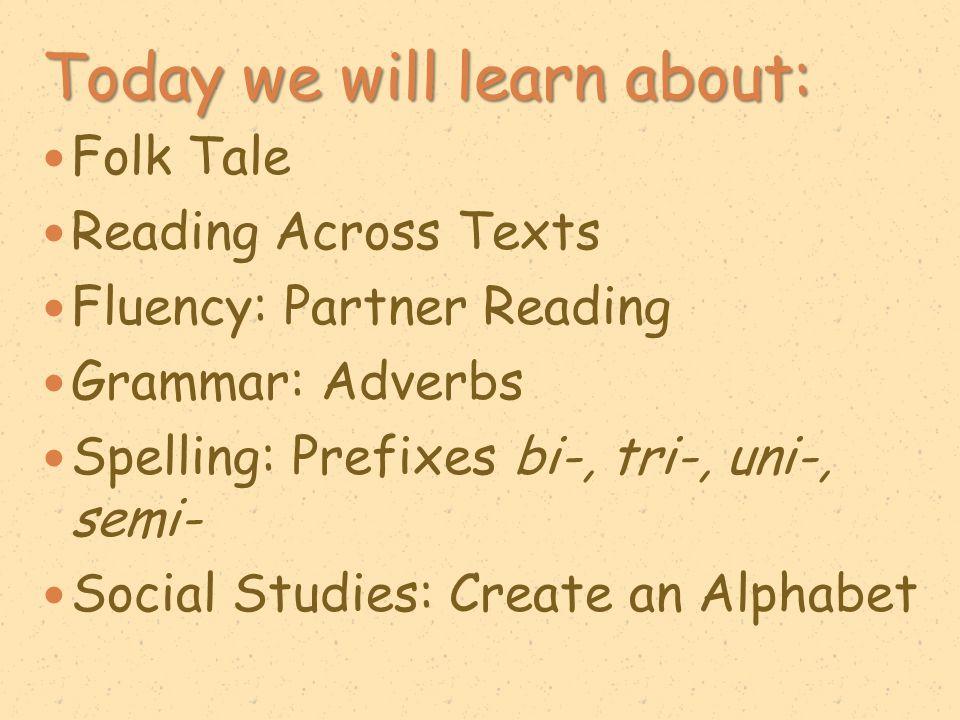 Today we will learn about: Folk Tale Reading Across Texts Fluency: Partner Reading Grammar: Adverbs Spelling: Prefixes bi-, tri-, uni-, semi- Social S