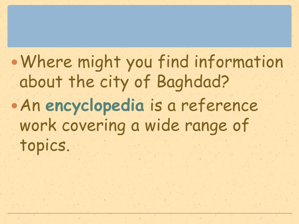 Where might you find information about the city of Baghdad? An encyclopedia is a reference work covering a wide range of topics.