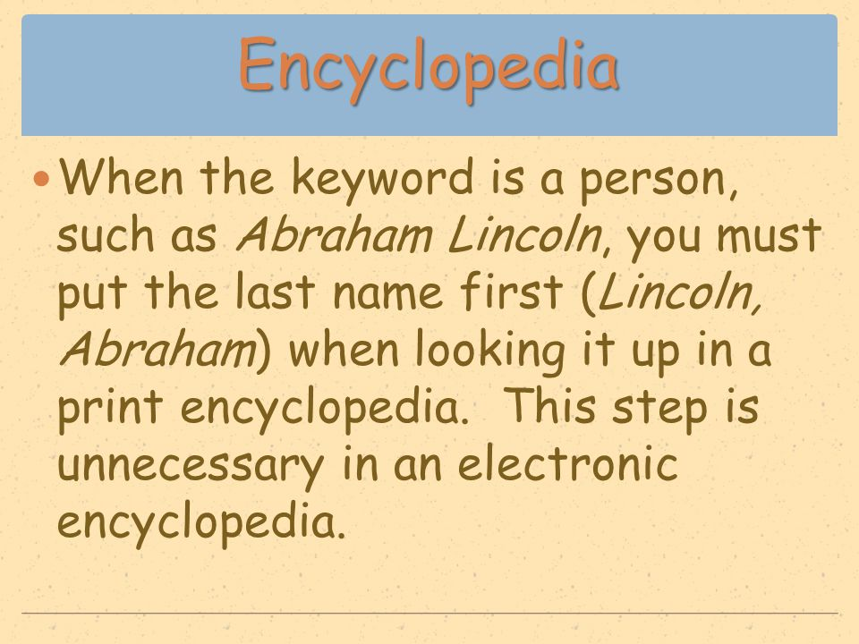 Encyclopedia When the keyword is a person, such as Abraham Lincoln, you must put the last name first (Lincoln, Abraham) when looking it up in a print